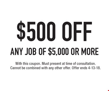 $500 OFF ANY JOB of $5,000 or more. With this coupon. Must present at time of consultation. Cannot be combined with any other offer. Offer ends 4-13-18.