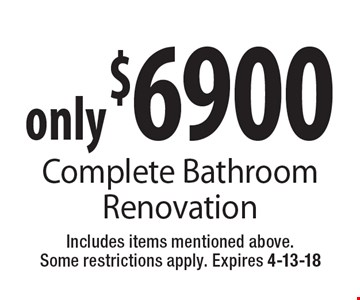 only $6900 Complete Bathroom Renovation. Includes items mentioned above. Some restrictions apply. Expires 4-13-18