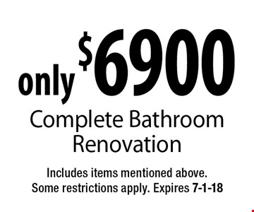 only $6900 Complete Bathroom Renovation. Includes items mentioned above. Some restrictions apply. Expires 7-1-18