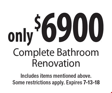 only $6900 Complete Bathroom Renovation. Includes items mentioned above. Some restrictions apply. Expires 7-13-18