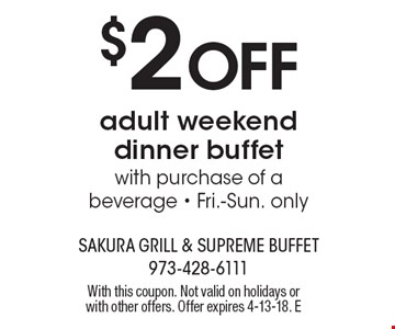 $2 Off adult weekend dinner buffet with purchase of a beverage - Fri.-Sun. only. With this coupon. Not valid on holidays or with other offers. Offer expires 4-13-18. E