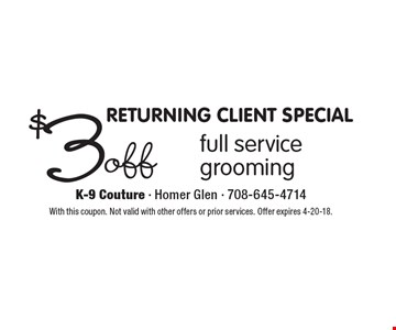 RETURNING CLIENT SPECIAL. $3 off full service grooming. With this coupon. Not valid with other offers or prior services. Offer expires 4-20-18.