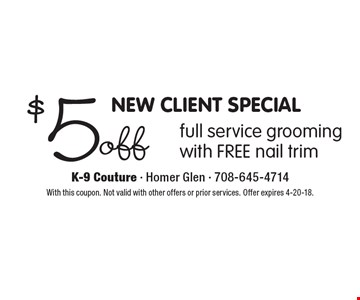 NEW CLIENT SPECIAL. $5 off full service grooming with FREE nail trim. With this coupon. Not valid with other offers or prior services. Offer expires 4-20-18.