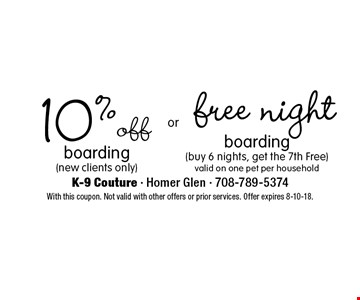 10%off boarding(new clients only) OR Free night boarding (buy 6 nights, get the 7th Free) valid on one pet per household. With this coupon. Not valid with other offers or prior services. Offer expires 8-10-18.
