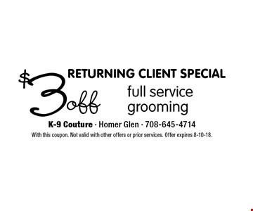 RETURNING CLIENT SPECIAL! $3 off full service grooming. With this coupon. Not valid with other offers or prior services. Offer expires 8-10-18.