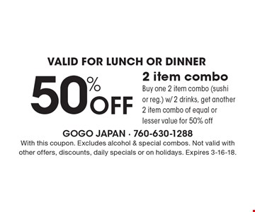 Valid for lunch or dinner. 50% off 2 item combo. Buy one 2 item combo (sushi or reg.) w/ 2 drinks, get another 2 item combo of equal or lesser value for 50% off. With this coupon. Excludes alcohol & special combos. Not valid with other offers, discounts, daily specials or on holidays. Expires 3-16-18.