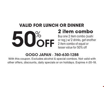 Valid for lunch or dinner. 50% Off 2 item combo. Buy one 2 item combo (sushi or reg.) w/ 2 drinks, get another 2 item combo of equal or lesser value for 50% off. With this coupon. Excludes alcohol & special combos. Not valid with other offers, discounts, daily specials or on holidays. Expires 4-20-18.