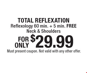 TOTAL REFLEXATION $29.99 - Reflexology 60 min. + 5 min. FREE Neck & Shoulders. Must present coupon. Not valid with any other offer.