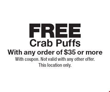 FREE Crab Puffs With any order of $35 or more. With coupon. Not valid with any other offer.This location only.
