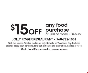$15 off any food purchase of $50 or more. Fri-Sun. With this coupon. Valid on food items only. Not valid on Valentine's Day. Excludes alcohol, happy hour, bar items, take-out, gift cards and other offers. Expires 3/16/18. Go to LocalFlavor.com for more coupons.