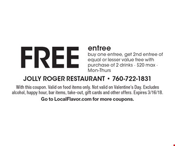 Free entree buy one entree, get 2nd entree of equal or lesser value free with purchase of 2 drinks. $20 max. Mon-Thurs. With this coupon. Valid on food items only. Not valid on Valentine's Day. Excludes alcohol, happy hour, bar items, take-out, gift cards and other offers. Expires 3/16/18. Go to LocalFlavor.com for more coupons.