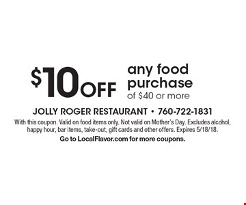 $10 Off any food purchase of $40 or more. With this coupon. Valid on food items only. Not valid on Mother's Day. Excludes alcohol, happy hour, bar items, take-out, gift cards and other offers. Expires 5/18/18. Go to LocalFlavor.com for more coupons.