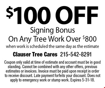 $100 off Signing Bonus On Any Tree Work Over $800 when work is scheduled the same day as the estimate. Coupon only valid at time of estimate and account must be in good standing. Not to be combined or used on previous estimates or invoices. Invoice must be paid upon receipt in order to receive discount. Late payment forfeits your discount. Does not apply to emergency work or stump work. Expires 5-31-18.