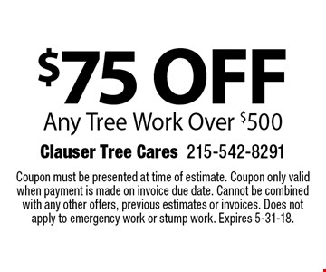 $75 off Any Tree Work Over $500. Coupon must be presented at time of estimate. Coupon only valid when payment is made on invoice due date. Cannot be combined with any other offers for previous estimates. Does not apply to emergency work or stump work. Expires 5-31-18.