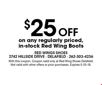 $25 Off on any regularly priced, in-stock Red Wing Boots. With this coupon. Coupon valid only at Red Wing Shoes Delafield. Not valid with other offers or prior purchases. Expires 5-25-18.