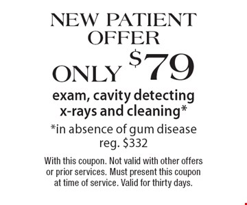 New Patient Offer Only $79 exam, cavity detecting x-rays and cleaning, in absence of gum disease, reg. $332. With this coupon. Not valid with other offers or prior services. Must present this coupon at time of service. Valid for thirty days.