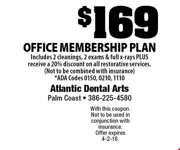 $169 Office Membership Plan. Includes 2 cleanings, 2 exams & full x-rays PLUS receive a 20% discount on all restorative services. (Not to be combined with insurance) ADA Codes 0150, 0210, 1110. With this coupon. Not to be used in conjunction with insurance. Offer expires 4-2-18.