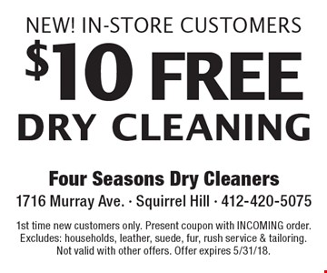 New! In-Store Customers $10 free dry cleaning. 1st time new customers only. Present coupon with INCOMING order. Excludes: households, leather, suede, fur, rush service & tailoring. Not valid with other offers. Offer expires 5/31/18.