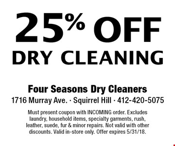 25% off Dry Cleaning. Must present coupon with INCOMING order. Excludes laundry, household items, specialty garments, rush, leather, suede, fur & minor repairs. Not valid with other discounts. Valid in-store only. Offer expires 5/31/18.