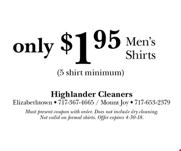 Only $1.95 Men's Shirts (5 shirt minimum). Must present coupon with order. Does not include dry cleaning. Not valid on formal shirts. Offer expires 4-30-18.