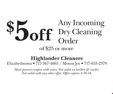$5 off Any Incoming Dry Cleaning Order of $25 or more. Must present coupon with order. Not valid on leather & suedes. Not valid with any other offer. Offer expires 4-30-18.