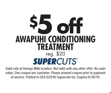 $5 off Awapuhi Conditioning Treatment. Reg. $20. Valid only at Owings Mills location. Not valid with any other offer. No cash value. One coupon per customer. Please present coupon prior to payment of service. Printed in USA 2016 Supercuts Inc. Expires 6/30/18.