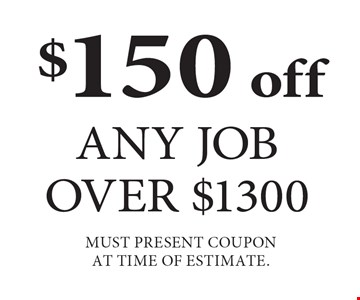 $150 off Any Job Over $1300 Must present coupon at time of estimate. Expires 5-4-18.