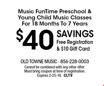 $40 savings Free Registration & $10 Gift Card Music FunTime Preschool &Young Child Music ClassesFor 18 Months To 7 Years. Cannot be combined with any other offer. Must bring coupon at time of registration. Expires 2-25-18.CLTV