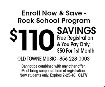 Enroll Now & Save -Rock School Program $110 savings Free Registration & You Pay Only $50 For 1st Month. Cannot be combined with any other offer. Must bring coupon at time of registration. New students only. Expires 2-25-18.CLTV
