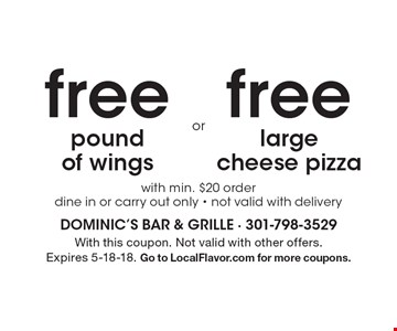 Free pound of wings with min. $20 order. Dine in or carry out only. Not valid with delivery. Free large cheese pizza with min. $20 order. Dine in or carry out only. Not valid with delivery. With this coupon. Not valid with other offers. Expires 5-18-18. Go to LocalFlavor.com for more coupons.