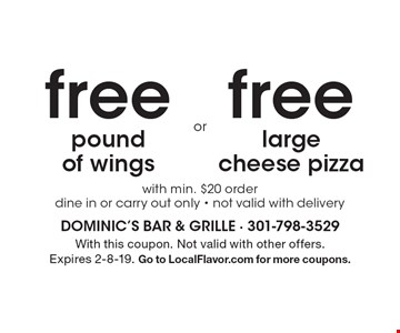 Free pound of wings with min. $20 order. dine in or carry out only. Not valid with delivery. Free large cheese pizza with min. $20 order. Dine in or carry out only. Not valid with delivery. With this coupon. Not valid with other offers. Expires 2-8-19. Go to LocalFlavor.com for more coupons.