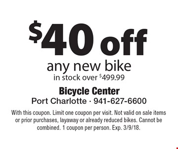 $40 off any new bike, in stock over $499.99. With this coupon. Limit one coupon per visit. Not valid on sale items or prior purchases, layaway or already reduced bikes. Cannot be combined. 1 coupon per person. Exp. 3/9/18.