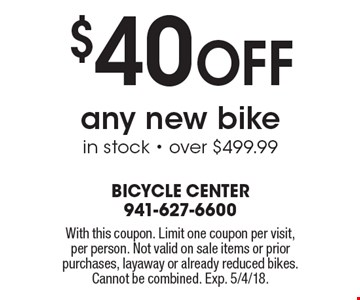 $40 Off any new bike in stock - over $499.99. With this coupon. Limit one coupon per visit, per person. Not valid on sale items or prior purchases, layaway or already reduced bikes. Cannot be combined. Exp. 5/4/18.