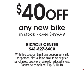 $40 Off any new bike in stock - over $499.99. With this coupon. Limit one coupon per visit, per person. Not valid on sale items or prior purchases, layaway or already reduced bikes. Cannot be combined. Exp. 8-10-18.