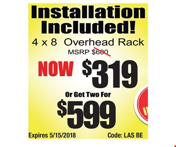 $319 4x8 overhead rack, two for $599. Expires 5/15/2018Code: LAS BE