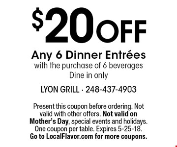 $20 Off Any 6 Dinner Entrees with the purchase of 6 beverages Dine in only. Present this coupon before ordering. Not valid with other offers. Not valid on Mother's Day, special events and holidays. One coupon per table. Expires 5-25-18. Go to LocalFlavor.com for more coupons.