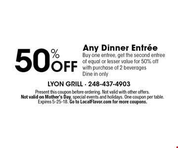 50% Off Any Dinner Entree Buy one entree, get the second entree of equal or lesser value for 50% off with purchase of 2 beverages Dine in only. Present this coupon before ordering. Not valid with other offers.Not valid on Mother's Day, special events and holidays. One coupon per table. Expires 5-25-18. Go to LocalFlavor.com for more coupons.