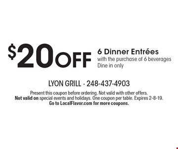 $20 Off 6 Dinner Entrees. With the purchase of 6 beverages. Dine in only. Present this coupon before ordering. Not valid with other offers. Not valid on special events and holidays. One coupon per table. Expires 2-8-19. Go to LocalFlavor.com for more coupons.