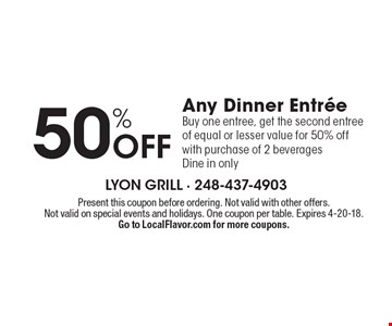 50% Off Any Dinner Entree. Buy one entree, get the second entree of equal or lesser value for 50% off with purchase of 2 beverages. Dine in only. Present this coupon before ordering. Not valid with other offers. Not valid on special events and holidays. One coupon per table. Expires 4-20-18. Go to LocalFlavor.com for more coupons.