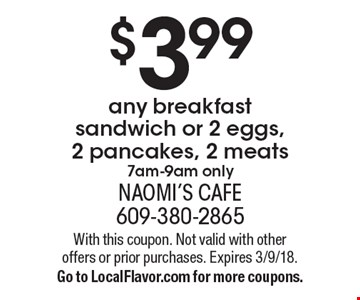$3.99 any breakfast sandwich or 2 eggs, 2 pancakes, 2 meats. 7am-9am only. With this coupon. Not valid with other offers or prior purchases. Expires 3/9/18. Go to LocalFlavor.com for more coupons.