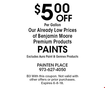 $5.00 Off Per Gallon Our Already Low Prices of Benjamin Moore Premium Products PAINTS Excludes Aura Paint & Gennex Products. B3 With this coupon. Not valid with other offers or prior purchases. Expires 6-8-18.