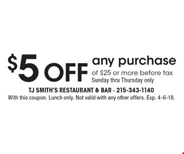 $5 Off any purchase of $25 or more before tax. Sunday thru Thursday only. With this coupon. Lunch only. Not valid with any other offers. Exp. 4-6-18.