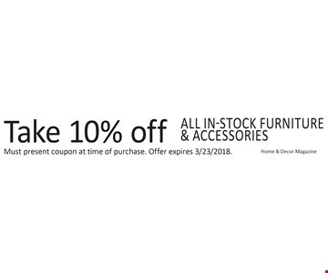 Take 10% off ALL in-stock furniture & accessories. Home & Decor Magazine. Must present coupon at time of purchase. Offer expires 3/23/2018.