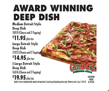 AWARD WINNING DEEP DISH Medium Detroit Style Deep Dish 10X10 (Cheese and 3 Topping )$11.95 plus tax OR Large Detroit Style Deep Dish 12X12 (Cheese and 3 Topping) $14.95 plus tax OR X-Large Detroit Style Deep Dish 16X16 (Cheese and 3 Topping) $19.95 plus tax. Guido's stores independently owned and operated. Good at participating stores only. Delivery extra. Exp. 4-20-18.