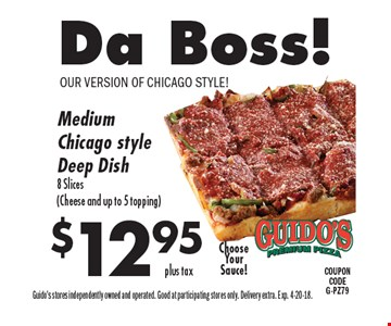 $12.95 Da Boss! Medium Chicago style Deep Dish 8 Slices (Cheese and up to 5 topping). Guido's stores independently owned and operated. Good at participating stores only. Delivery extra. Exp. 4-20-18.