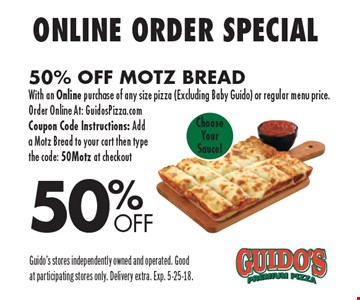 50% Off Online Order Special. 50% Off Motz Bread with an Online purchase of any size pizza (Excluding Baby Guido) or regular menu price. Order Online At: GuidosPizza.com Coupon Code Instructions: Add a Motz Bread to your cart then type the code: 50Motz at checkout. Guido's stores independently owned and operated. Good at participating stores only. Delivery extra. Exp. 5-25-18.