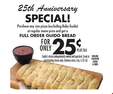 25th Anniversary Special! Purchase any size pizza (excluding Baby Guido) at regular menu price and get a full order Guido Bread for only 25¢. Guido's stores independently owned and operated. Good at participating stores only. Delivery extra. Exp. 5-25-18.