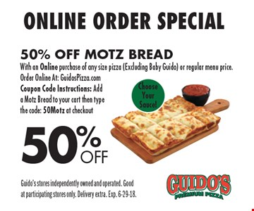 50%OFFOnline Order Special 50% Off Motz BreadWith an Online purchase of any size pizza (Excluding Baby Guido) or regular menu price. Order Online At: GuidosPizza.com Coupon Code Instructions: Add a Motz Bread to your cart then type the code: 50Motz at checkoutChoose Your Sauce! . Guido's stores independently owned and operated. Good at participating stores only. Delivery extra. Exp. 6-29-18.