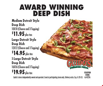 AWARD WINNING DEEP DISH Medium Detroit Style Deep Dish 10X10 (Cheese and 3 Topping)$11.95 plus taxLarge Detroit Style Deep Dish 12X12 (Cheese and 3 Topping) $14.95 plus tax X-Large Detroit Style Deep Dish 16X16 (Cheese and 3 Topping) $19.95 plus tax . Guido's stores independently owned and operated. Good at participating stores only. Delivery extra. Exp. 6-29-18.COUPON CODEG-PZ76