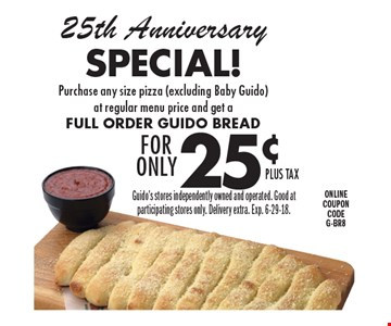 25th Anniversary Special! 25¢FOR ONLYplus taxPurchase any size pizza (excluding Baby Guido) at regular menu price and get a Full Order Guido Bread. Guido's stores independently owned and operated. Good at participating stores only. Delivery extra. Exp. 6-29-18.